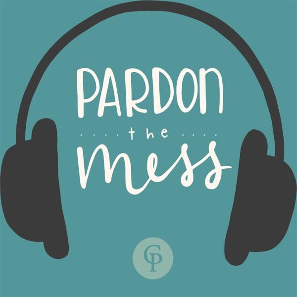 Pardon the Mess: A Christian Parenting Podcast