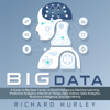 Richard Hurley - Big Data: A Guide to Big Data Trends, Artificial Intelligence, Machine Learning, Predictive Analytics, Internet of Things, Data Science, Data Analytics, Business Intelligence, and Data Mining (Unabridged)  artwork