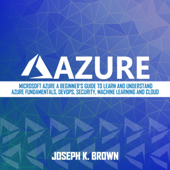 Azure: Microsoft Azure: A Beginner's Guide to Learn and Understand Azure Fundamentals, DevOps, Security, Machine Learning and Cloud (Unabridged)