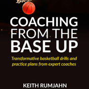 Coaching from the Base Up: Transformative Basketball Drills and Practice Plans from Expert Coaches (Unabridged)