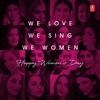 We Love We Sing We Women - Happy Women's Day