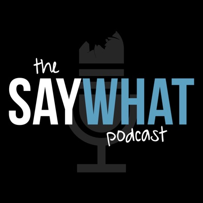 The Say What Podcast