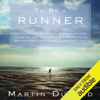 Martin Dugard - To Be a Runner: How Racing Up Mountains, Running with the Bulls, or Just Taking On a 5-K Makes You a Better Person (And the World a Better Place) (Unabridged) artwork