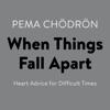 When Things Fall Apart: Heart Advice for Difficult Times (Unabridged) - Pema Chödrön