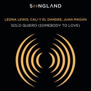 Solo Quiero (Somebody To Love) [From Songland] - Leona Lewis, Cali y El Dandee & Juan Magán - Leona Lewis, Cali y El Dandee & Juan Magán