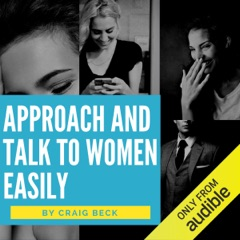 Approach and Talk to Women Easily: The How to Talk to Girls Masterclass (Unabridged)
