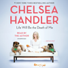 Chelsea Handler - Life Will Be the Death of Me: . . . and you too! (Unabridged)  artwork