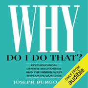 Why Do I Do That?: Psychological Defense Mechanisms and the Hidden Ways They Shape Our Lives (Unabridged)