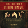 Mike Chase - How to Become a Federal Criminal (Unabridged)  artwork