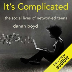 It's Complicated: The Social Lives of Networked Teens (Unabridged)