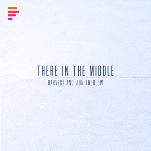 Harvest & Jon Thurlow - There in the Middle