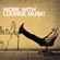 Various Artists - Work with Lounge Music