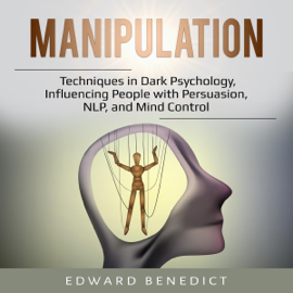 Manipulation: Techniques in Dark Psychology, Influencing People with Persuasion, NLP, and Mind Control (Unabridged) - Edward Benedict MP3 Download