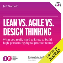 Lean vs Agile vs Design Thinking: What You Really Need to Know to Build High-Performing Digital Product Teams (Unabridged)