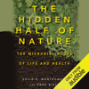 David R. Montgomery & Anne Biklé - The Hidden Half of Nature: The Microbial Roots of Life and Health (Unabridged)  artwork