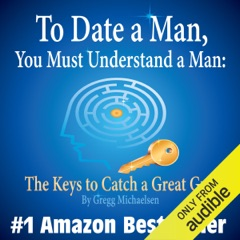To Date a Man, You Must Understand a Man: The Keys to Catch a Great Guy: Dating and Relationship Advice for Women, Volume 7 (Unabridged)