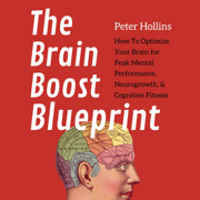 The Brain Boost Blueprint: How to Optimize Your Brain for Peak Mental Performance, Neurogrowth, and Cognitive Fitness (Mental Models for Better Living, Book 4) (Unabridged)
