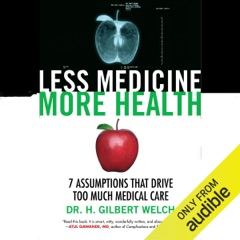 Less Medicine, More Health: 7 Assumptions That Drive Too Much Medical Care (Unabridged)