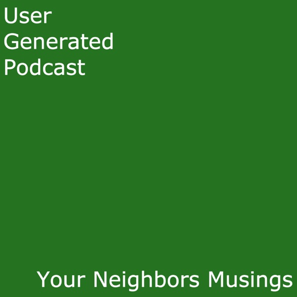 User Generated Podcast - Your Neighbors' Musings