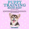 Puppy Training Made Easy: An Essential Book for Beginners, Including How to Take Care of Your Dog, Teach Good Behavior and Obedience, and Master Techniques for Potty and Crate Training (Unabridged)