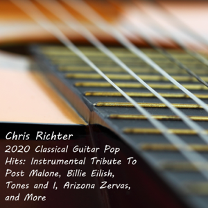 Chris Richter - 2020 Classical Guitar Pop Hits: Instrumental Tribute to Post Malone, Billie Eilish, Tones and I, Arizona Zervas, And More