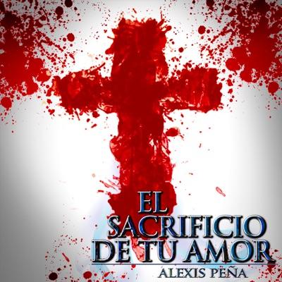 El Sacrificio de Tu Amor - Alexis Peña