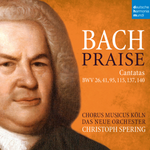 Christoph Spering, Chorus Musicus Köln & Das Neue Orchester - Bach: Praise - Cantatas BWV 26, 41, 95, 115, 137, 140
