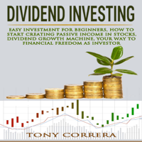 Dividend Investing: Easy Investment for Beginners, How to Start Creating Passive Income in Stocks, Dividend Growth Machine, Your Way to Financial Freedom as Investor (Trading, Book 7) (Unabridged)