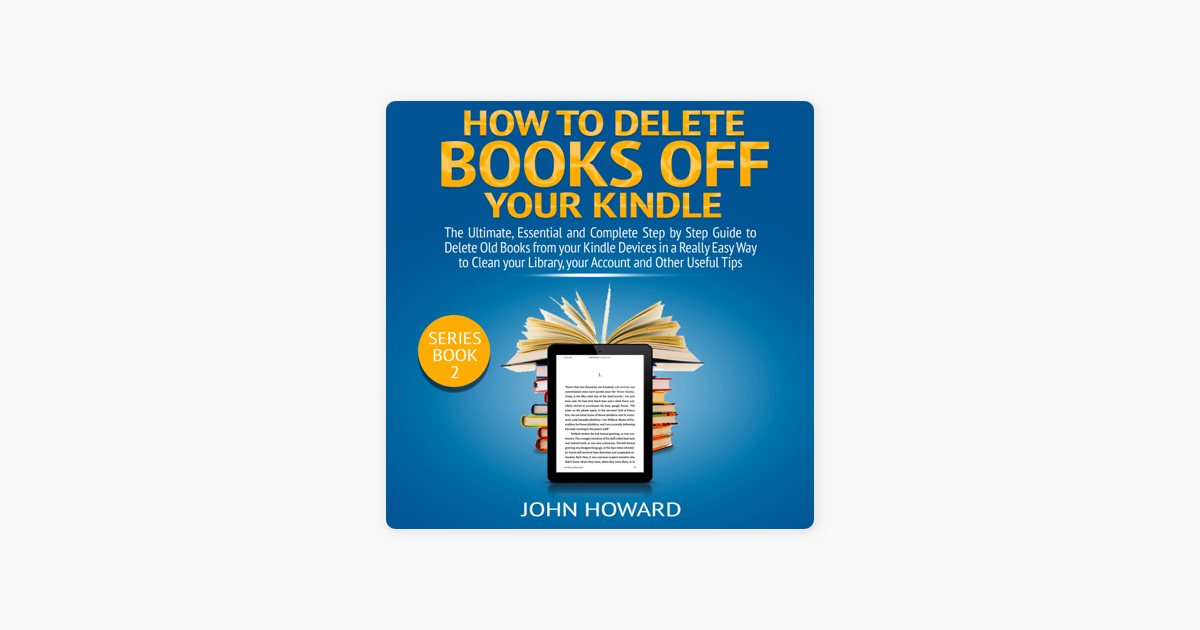 How to Delete Books off Your Kindle: The Ultimate, Essential and Complete  Step by Step Guide to Delete Old Books from your Kindle Devices in a