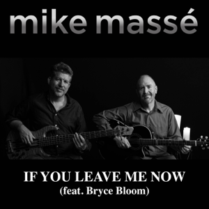 Mike Massé - If You Leave Me Now feat. Bryce Bloom