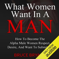 What Women Want in a Man: How to Become the Alpha Male Women Respect, Desire, and Want to Submit To (Unabridged)
