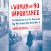 Sonia Purnell - A Woman of No Importance: The Untold Story of the American Spy Who Helped Win World War II (Unabridged)  artwork