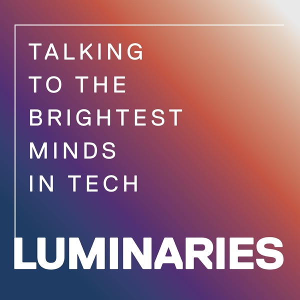 Luminaries - Talking to the Brightest Minds in Tech