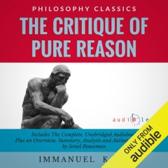 The Critique of Pure Reason by Immanuel Kant: The Complete Work Plus an Overview, Chapter by Chapter Summary and Author Biography! (Unabridged)