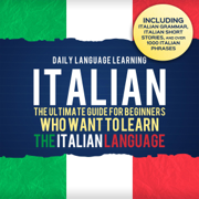 Italian: The Ultimate Guide for Beginners Who Want to Learn the Italian Language, Including Italian Grammar, Italian Short Stories, and Over 1,000 Italian Phrases (Unabridged)