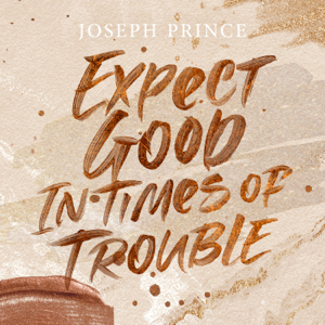 Joseph Prince - Expect Good in Times of Trouble