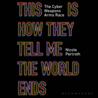 Nicole Perlroth - This Is How They Tell Me the World Ends: The Cyberweapons Arms Race (Unabridged) artwork