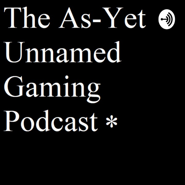The As-Yet Unnamed Gaming Podcast