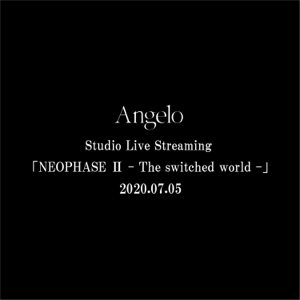 Angelo - Angelo Studio Live Streaming「NEOPHASE Ⅱ - The switched world -」