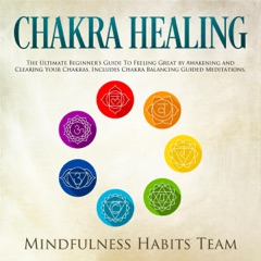 Chakra Healing: The Ultimate Beginner's Guide to Feeling Great by Awakening and Clearing Your Chakras. Includes Chakra Balancing Guided Meditations (Unabridged)