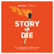 Story or Die: How to Use Brain Science to Engage, Persuade, and Change Minds in Business and in Life (Unabridged)