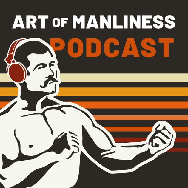 The Art Of Manliness By The Art Of Manliness On Apple Podcasts
