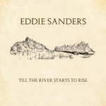 Eddie Sanders - Till the River Starts To Rise