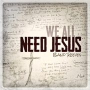 We All Need Jesus - Band Reeves - Band Reeves