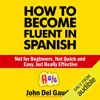 John Del Gaudio - How to Become Fluent in Spanish: Not for Beginners, Not Quick and Easy, but Really Effective (Spanish Books) (Unabridged)  artwork