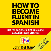 How to Become Fluent in Spanish: Not for Beginners, Not Quick and Easy, but Really Effective (Spanish Books) (Unabridged)