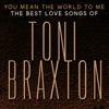 You Mean the World to Me The Best Love Songs of Toni Braxton