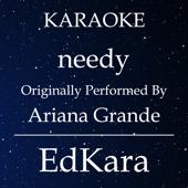 Needy (Originally Performed by Ariana Grande) [Karaoke No Guide Melody Version]