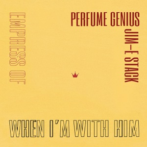 Empress Of, Perfume Genius & Jim-E Stack - When I'm with Him