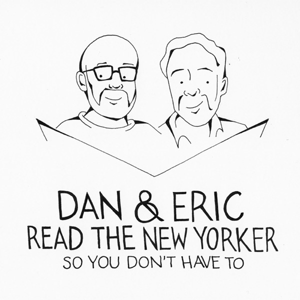 Dan & Eric Read The New Yorker So You Don't Have To - Podcast – Podtail